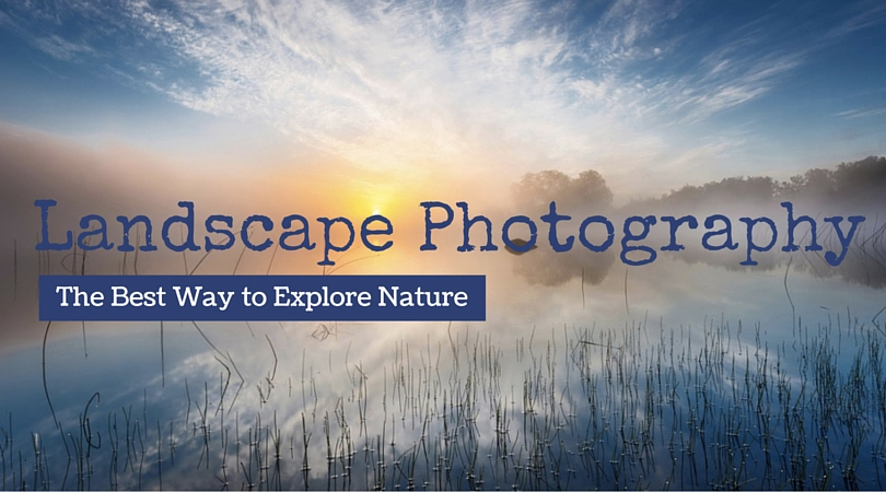Landscape Photography : The Best Way to Explore Nature