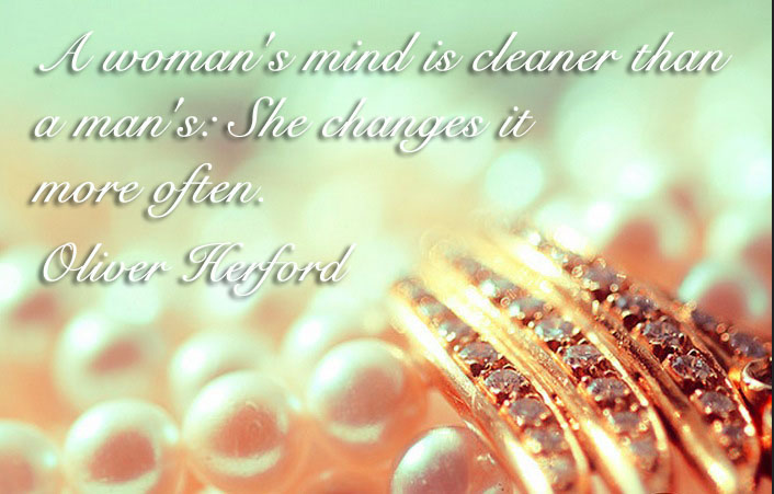 A woman's mind is cleaner than a man's- She changes it more often
