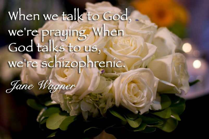 When we talk to God, we're praying. When God talks to us, we're schizophrenic