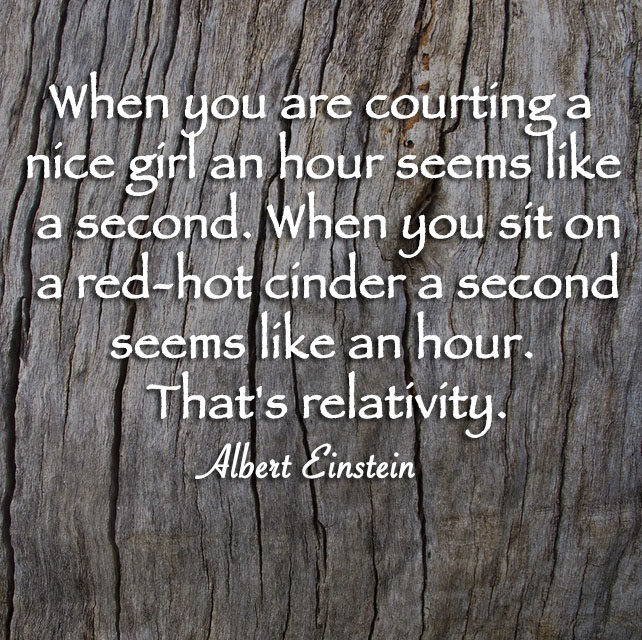 When you are courting a nice girl an hour seems like a second. When you sit on a red-hot cinder a second seems like an hour. That's relativity